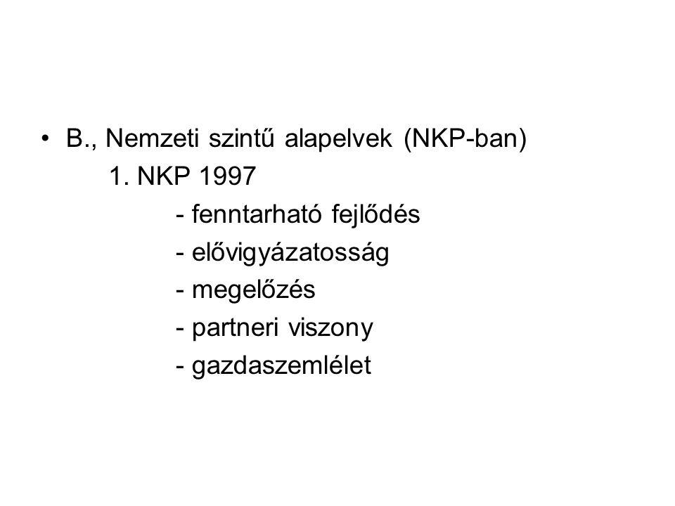 B., Nemzeti szintű alapelvek (NKP-ban) 1. NKP 1997 - fenntarható fejlődés - elővigyázatosság - megelőzés - partneri viszony - gazdaszemlélet