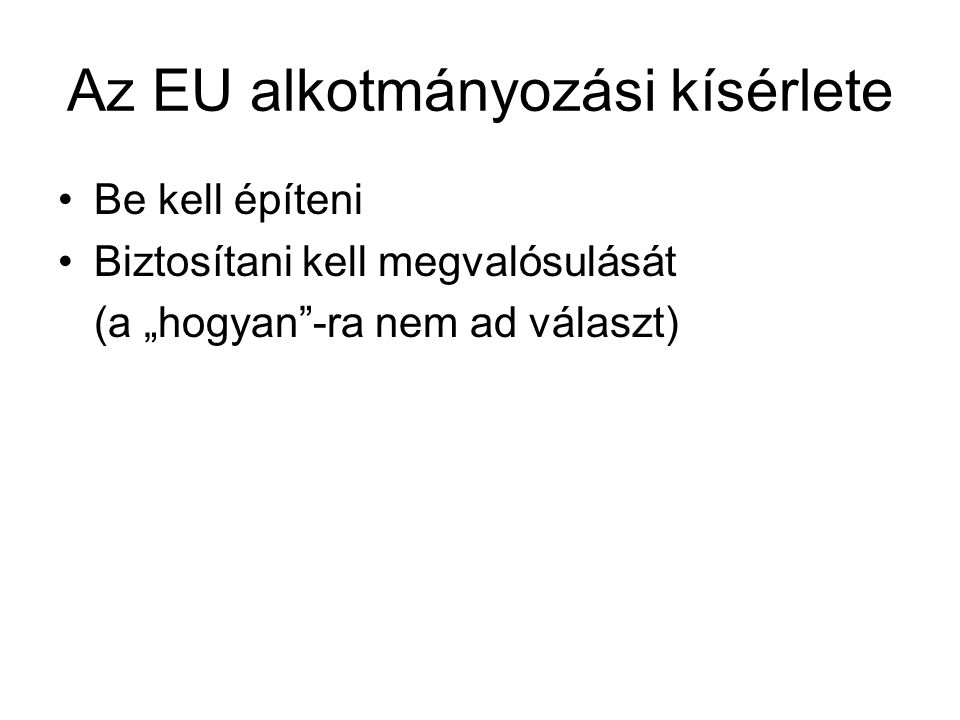 """Az EU alkotmányozási kísérlete Be kell építeni Biztosítani kell megvalósulását (a """"hogyan""""-ra nem ad választ)"""