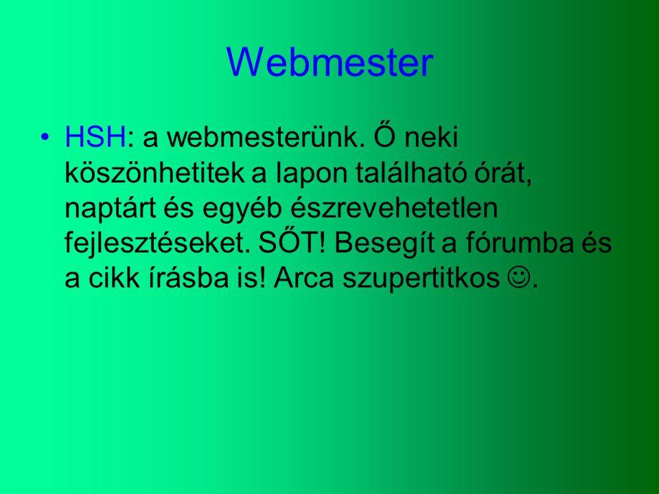 Webmester HSH: a webmesterünk. Ő neki köszönhetitek a lapon található órát, naptárt és egyéb észrevehetetlen fejlesztéseket. SŐT! Besegít a fórumba és