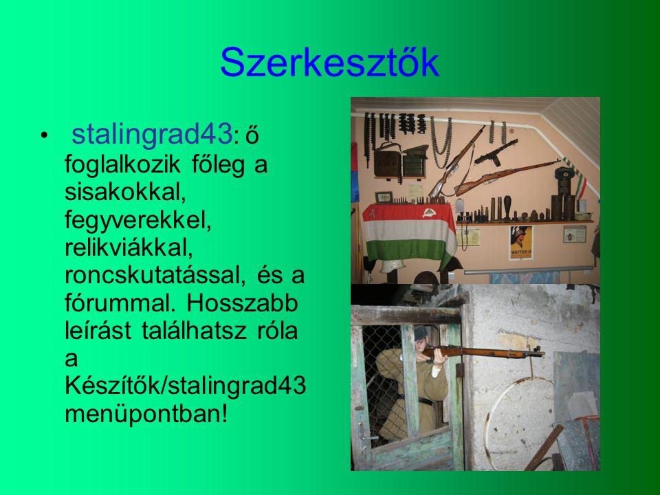 Szerkesztők stalingrad43 : ő foglalkozik főleg a sisakokkal, fegyverekkel, relikviákkal, roncskutatással, és a fórummal. Hosszabb leírást találhatsz r