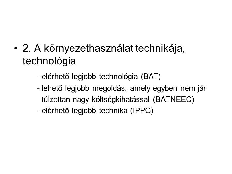 2. A környezethasználat technikája, technológia - elérhető legjobb technológia (BAT) - lehető legjobb megoldás, amely egyben nem jár túlzottan nagy kö