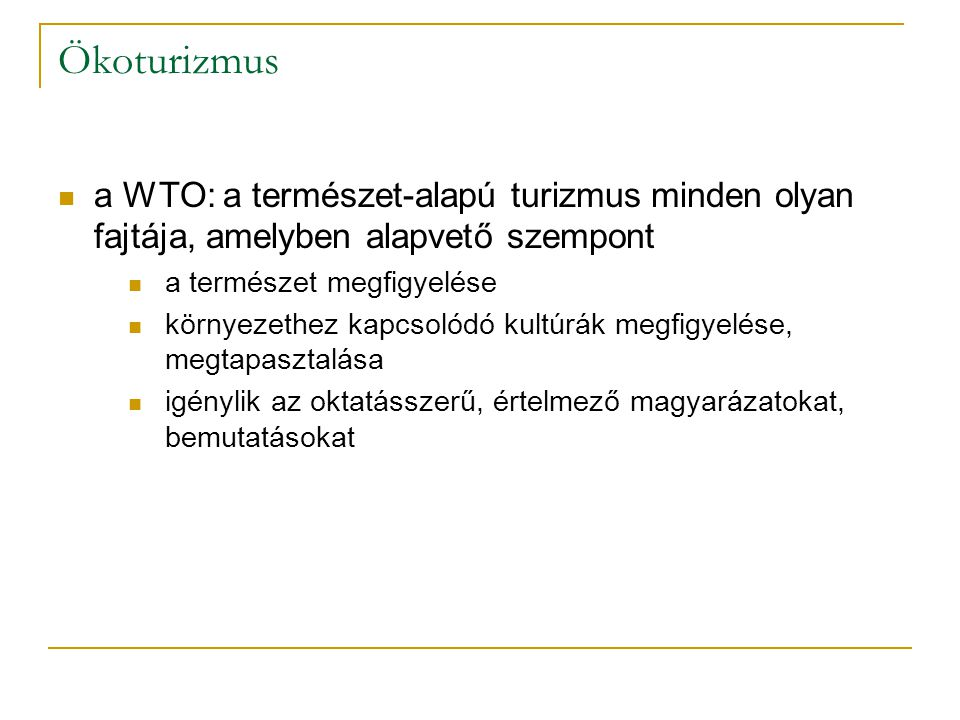 Ökoturizmus a WTO: a természet-alapú turizmus minden olyan fajtája, amelyben alapvető szempont a természet megfigyelése környezethez kapcsolódó kultúrák megfigyelése, megtapasztalása igénylik az oktatásszerű, értelmező magyarázatokat, bemutatásokat