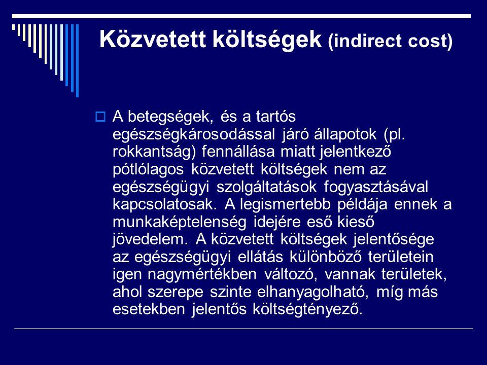 Közvetett költségek (indirect cost)  A betegségek, és a tartós egészségkárosodással járó állapotok (pl. rokkantság) fennállása miatt jelentkező pótló