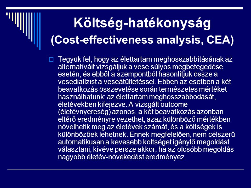 Költség-hatékonyság (Cost-effectiveness analysis, CEA)  Tegyük fel, hogy az élettartam meghosszabbításának az alternatíváit vizsgáljuk a vese súlyos
