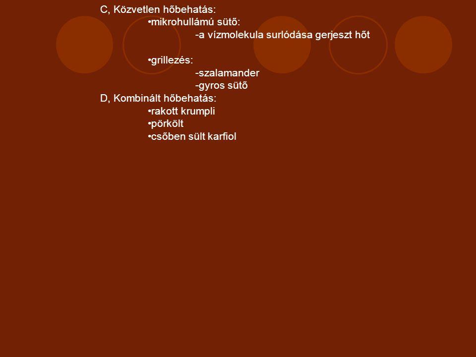 C, Közvetlen hőbehatás: mikrohullámú sütő: -a vízmolekula surlódása gerjeszt hőt grillezés: -szalamander -gyros sütő D, Kombinált hőbehatás: rakott kr