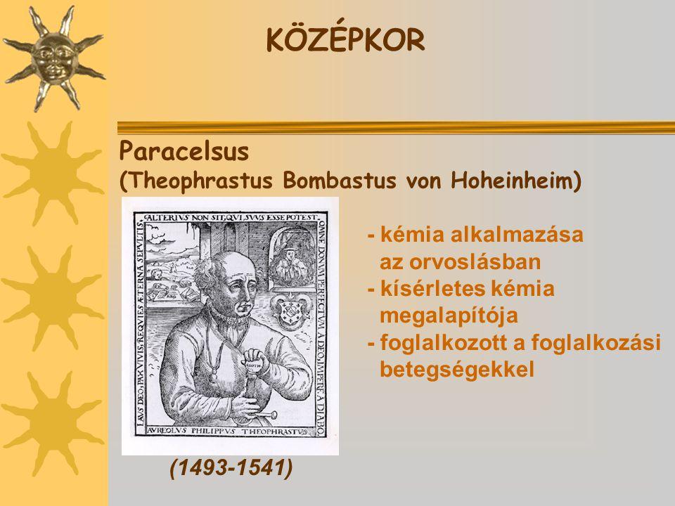 Paracelsus (Theophrastus Bombastus von Hoheinheim) (1493-1541) KÖZÉPKOR - kémia alkalmazása az orvoslásban - kísérletes kémia megalapítója - foglalkozott a foglalkozási betegségekkel
