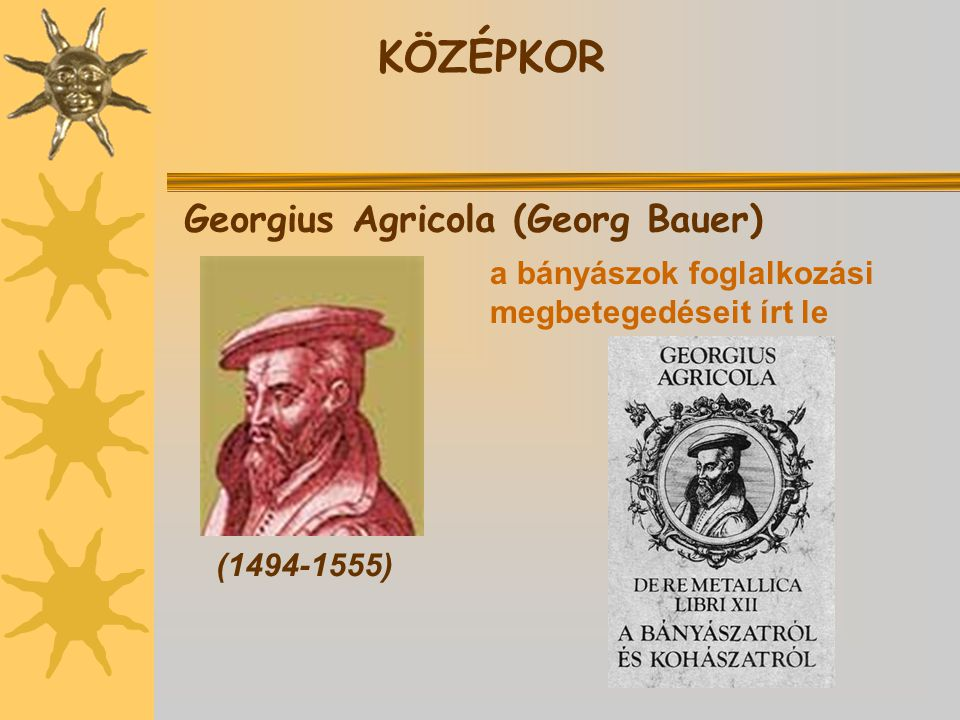 KÖZÉPKOR Georgius Agricola (Georg Bauer) (1494-1555) a bányászok foglalkozási megbetegedéseit írt le