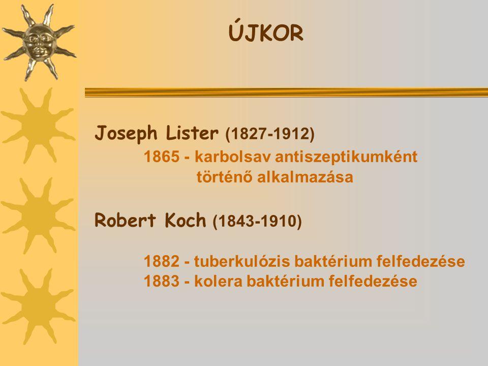 Joseph Lister (1827-1912) 1865 - karbolsav antiszeptikumként történő alkalmazása Robert Koch (1843-1910) 1882 - tuberkulózis baktérium felfedezése 1883 - kolera baktérium felfedezése ÚJKOR