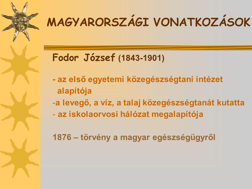 Fodor József (1843-1901) - az első egyetemi közegészségtani intézet alapítója -a levegő, a víz, a talaj közegészségtanát kutatta - az iskolaorvosi hálózat megalapítója 1876 – törvény a magyar egészségügyről MAGYARORSZÁGI VONATKOZÁSOK