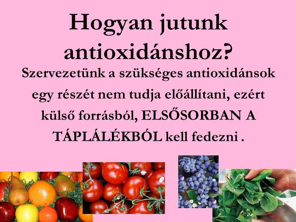 Hogyan jutunk antioxidánshoz? Szervezetünk a szükséges antioxidánsok egy részét nem tudja előállítani, ezért külső forrásból, ELSŐSORBAN A TÁPLÁLÉKBÓL