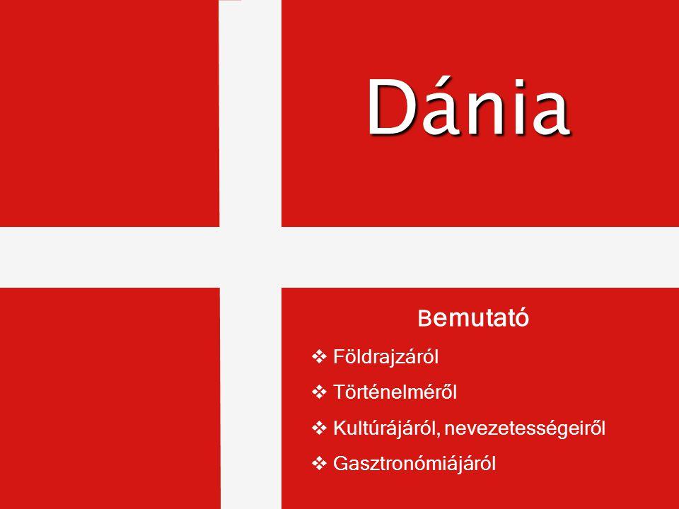 Danmark Dánia B emutató  Földrajzáról  Történelméről  Kultúrájáról, nevezetességeiről  Gasztronómiájáról