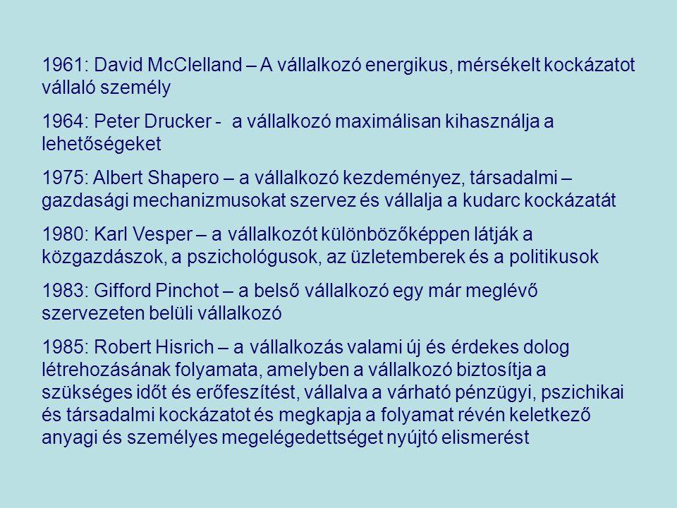 1961: David McClelland – A vállalkozó energikus, mérsékelt kockázatot vállaló személy 1964: Peter Drucker - a vállalkozó maximálisan kihasználja a lehetőségeket 1975: Albert Shapero – a vállalkozó kezdeményez, társadalmi – gazdasági mechanizmusokat szervez és vállalja a kudarc kockázatát 1980: Karl Vesper – a vállalkozót különbözőképpen látják a közgazdászok, a pszichológusok, az üzletemberek és a politikusok 1983: Gifford Pinchot – a belső vállalkozó egy már meglévő szervezeten belüli vállalkozó 1985: Robert Hisrich – a vállalkozás valami új és érdekes dolog létrehozásának folyamata, amelyben a vállalkozó biztosítja a szükséges időt és erőfeszítést, vállalva a várható pénzügyi, pszichikai és társadalmi kockázatot és megkapja a folyamat révén keletkező anyagi és személyes megelégedettséget nyújtó elismerést