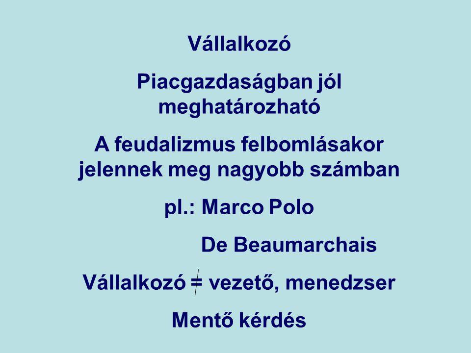 Vállalkozó Piacgazdaságban jól meghatározható A feudalizmus felbomlásakor jelennek meg nagyobb számban pl.: Marco Polo De Beaumarchais Vállalkozó = vezető, menedzser Mentő kérdés