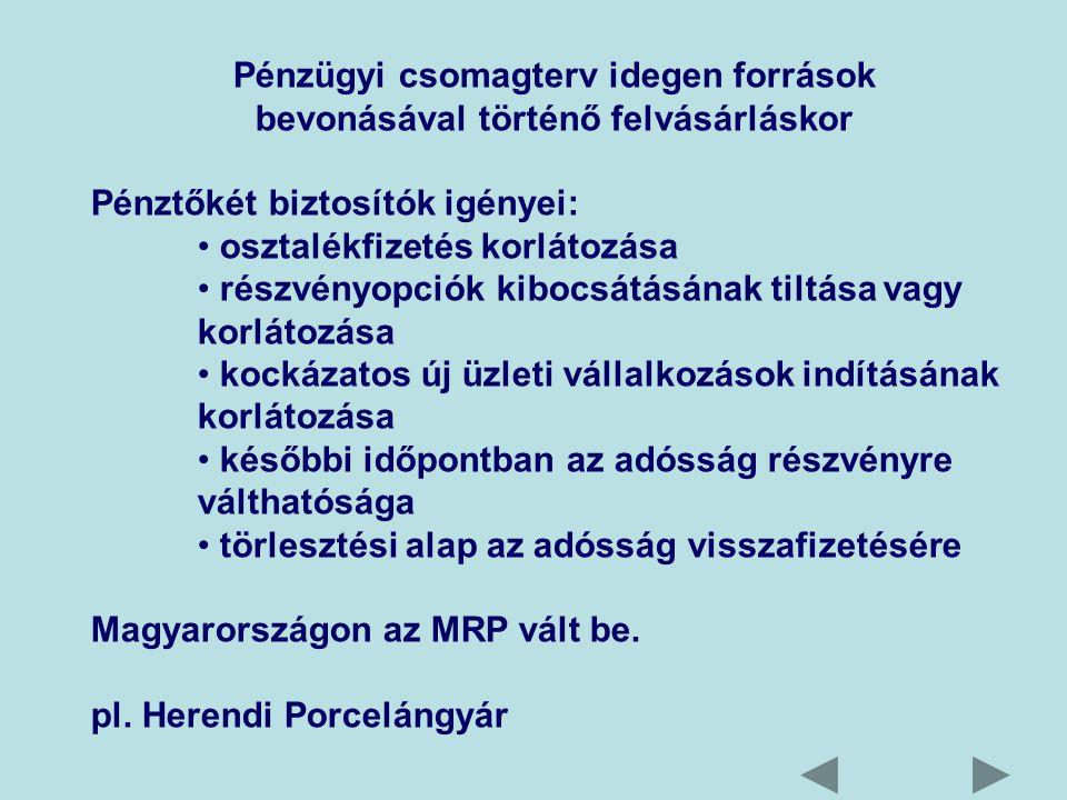 Pénzügyi csomagterv idegen források bevonásával történő felvásárláskor Pénztőkét biztosítók igényei: osztalékfizetés korlátozása részvényopciók kibocsátásának tiltása vagy korlátozása kockázatos új üzleti vállalkozások indításának korlátozása későbbi időpontban az adósság részvényre válthatósága törlesztési alap az adósság visszafizetésére Magyarországon az MRP vált be.