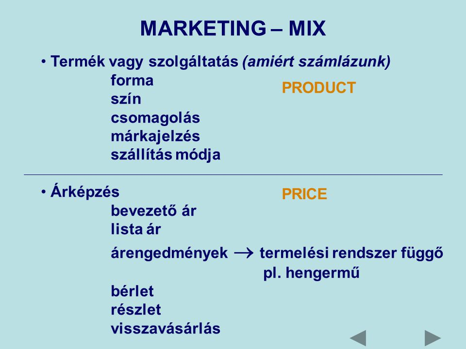 MARKETING – MIX Termék vagy szolgáltatás (amiért számlázunk) forma szín csomagolás márkajelzés szállítás módja Árképzés bevezető ár lista ár árengedmények  termelési rendszer függő pl.