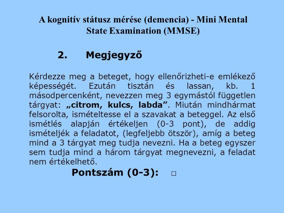 A kognitív státusz mérése (demencia) - Mini Mental State Examination (MMSE) 1.Orientáció Milyen évet írunk?[ ] Milyen évszak van most?[ ] Hányadika va