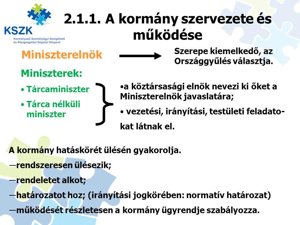 2.1.1. A kormány szervezete és működése 11 Miniszterelnök Miniszterek: Tárcaminiszter Tárca nélküli miniszter A kormány hatáskörét ülésén gyakorolja.