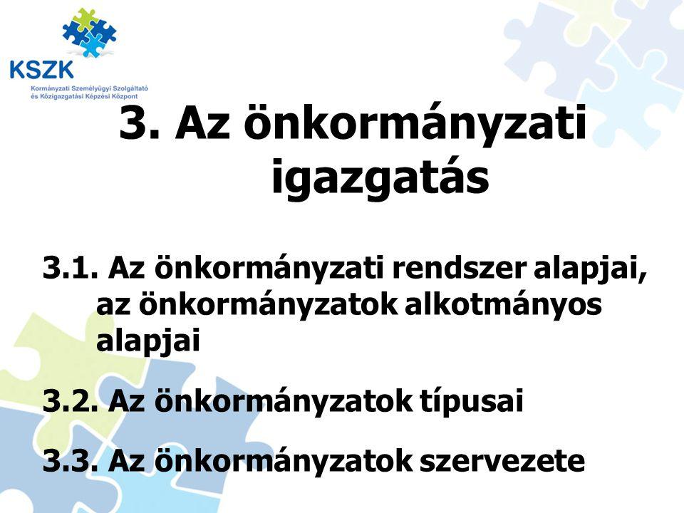 3. Az önkormányzati igazgatás 3.1. Az önkormányzati rendszer alapjai, az önkormányzatok alkotmányos alapjai 3.2. Az önkormányzatok típusai 3.3. Az önk