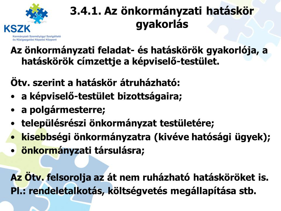 3.4.1. Az önkormányzati hatáskör gyakorlás Az önkormányzati feladat- és hatáskörök gyakorlója, a hatáskörök címzettje a képviselő-testület. Ötv. szeri