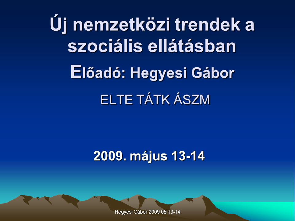 Hegyesi Gábor 2009 05 13-14 Új nemzetközi trendek a szociális ellátásban E lőadó: Hegyesi Gábor ELTE TÁTK ÁSZM Új nemzetközi trendek a szociális ellát