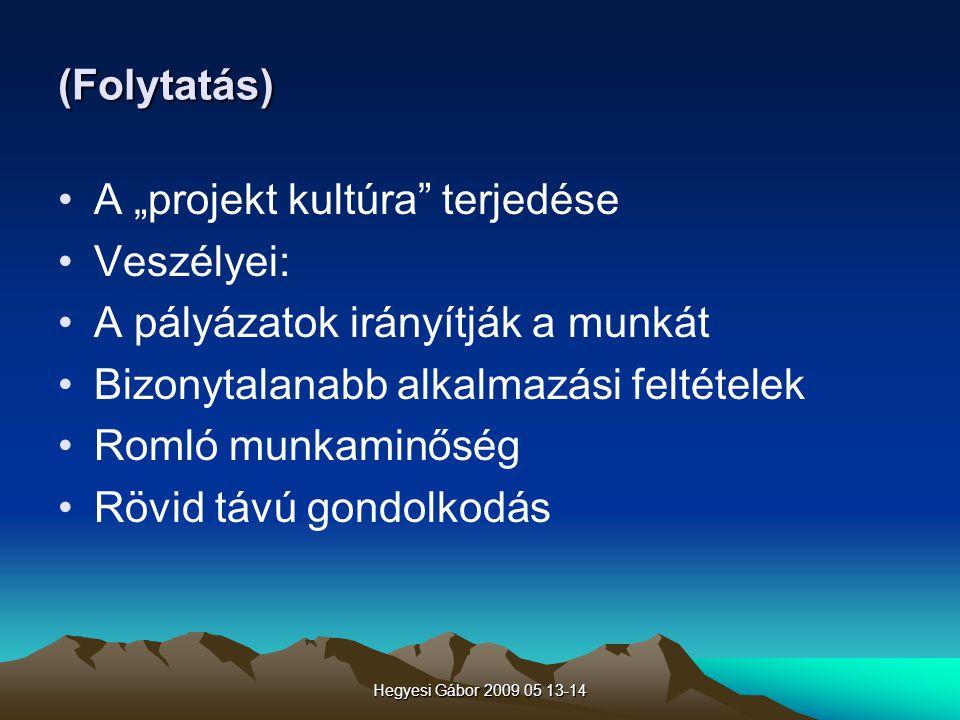 """Hegyesi Gábor 2009 05 13-14 (Folytatás) A """"projekt kultúra"""" terjedése Veszélyei: A pályázatok irányítják a munkát Bizonytalanabb alkalmazási feltétele"""