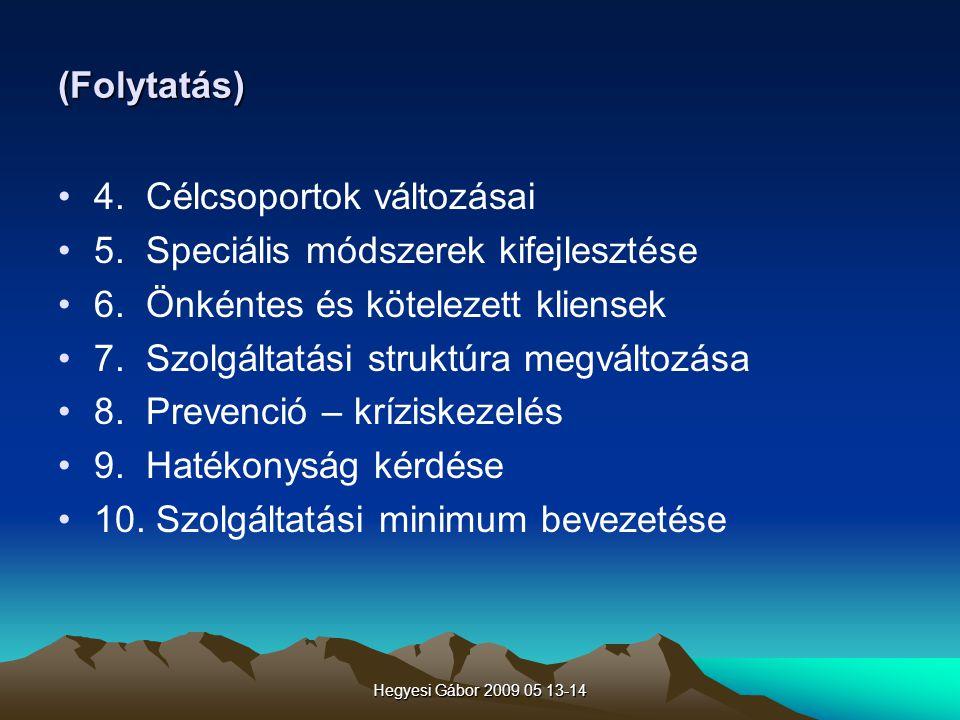 Hegyesi Gábor 2009 05 13-14 (Folytatás) 4. Célcsoportok változásai 5. Speciális módszerek kifejlesztése 6. Önkéntes és kötelezett kliensek 7. Szolgált