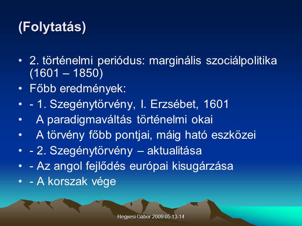 Hegyesi Gábor 2009 05 13-14 (Folytatás) 2. történelmi periódus: marginális szociálpolitika (1601 – 1850) Főbb eredmények: - 1. Szegénytörvény, I. Erzs