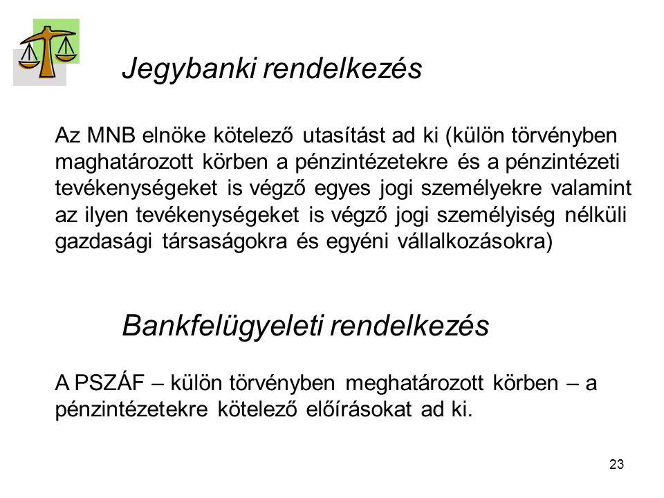 23 Jegybanki rendelkezés Az MNB elnöke kötelező utasítást ad ki (külön törvényben maghatározott körben a pénzintézetekre és a pénzintézeti tevékenységeket is végző egyes jogi személyekre valamint az ilyen tevékenységeket is végző jogi személyiség nélküli gazdasági társaságokra és egyéni vállalkozásokra) Bankfelügyeleti rendelkezés A PSZÁF – külön törvényben meghatározott körben – a pénzintézetekre kötelező előírásokat ad ki.