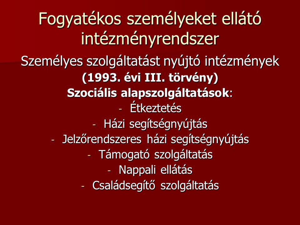 Fogyatékos személyeket ellátó intézményrendszer Személyes szolgáltatást nyújtó intézmények (1993. évi III. törvény) Szociális alapszolgáltatások: - Ét