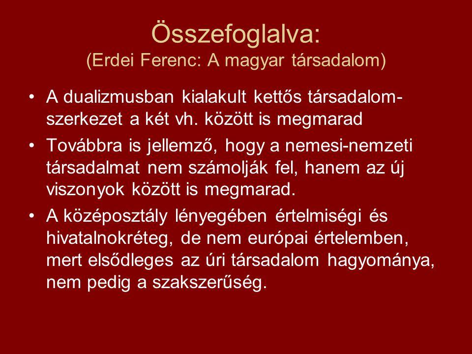 Összefoglalva: (Erdei Ferenc: A magyar társadalom) A dualizmusban kialakult kettős társadalom- szerkezet a két vh. között is megmarad Továbbra is jell