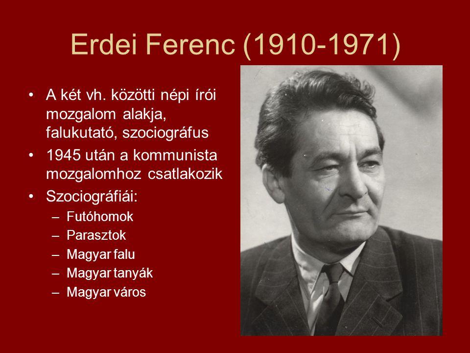 Erdei Ferenc (1910-1971) A két vh. közötti népi írói mozgalom alakja, falukutató, szociográfus 1945 után a kommunista mozgalomhoz csatlakozik Szociogr