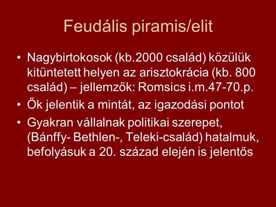 Feudális piramis/elit Nagybirtokosok (kb.2000 család) közülük kitüntetett helyen az arisztokrácia (kb. 800 család) – jellemzők: Romsics i.m.47-70.p. Ő