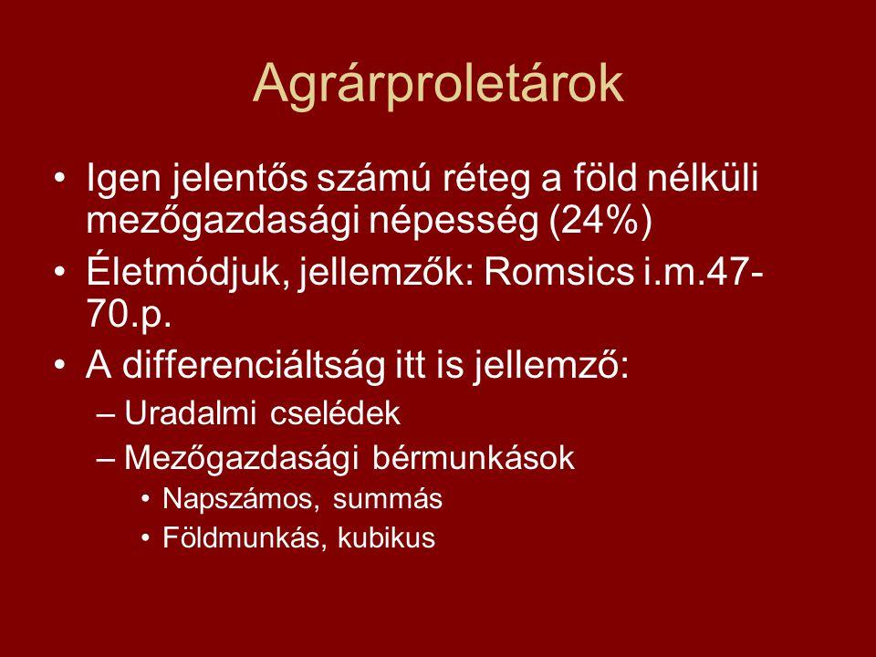Agrárproletárok Igen jelentős számú réteg a föld nélküli mezőgazdasági népesség (24%) Életmódjuk, jellemzők: Romsics i.m.47- 70.p. A differenciáltság