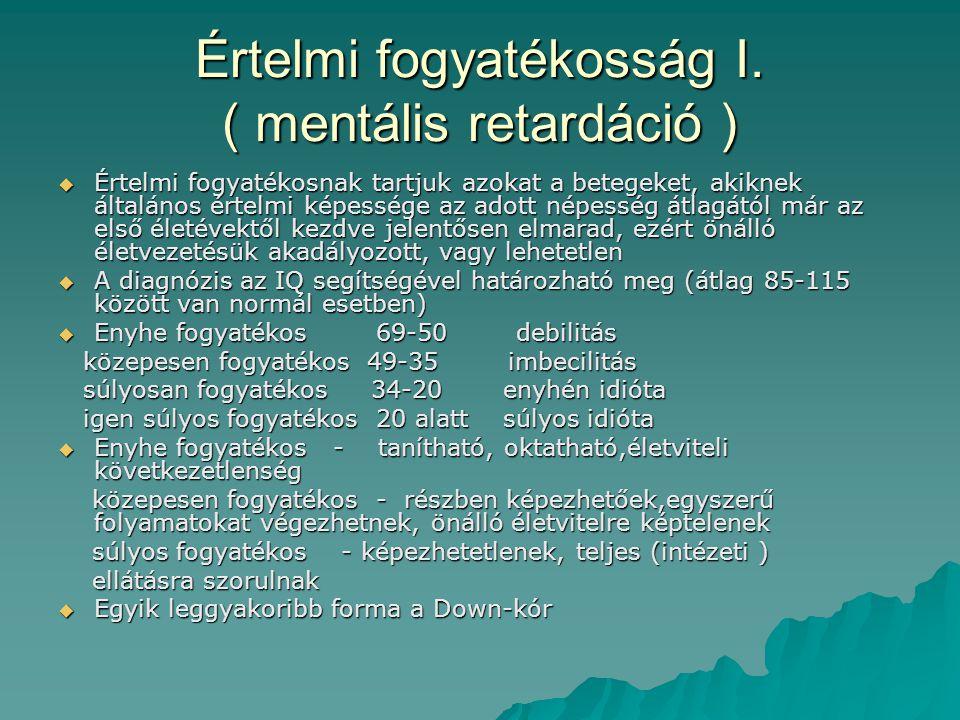 Értelmi fogyatékosság I. ( mentális retardáció )  Értelmi fogyatékosnak tartjuk azokat a betegeket, akiknek általános értelmi képessége az adott népe