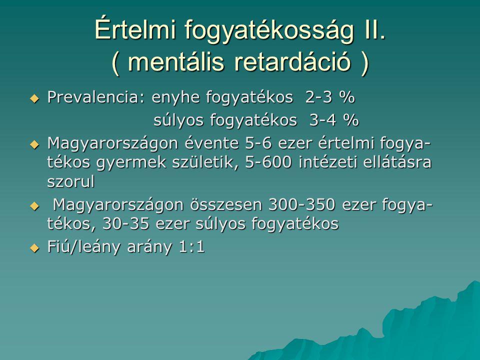 Értelmi fogyatékosság II. ( mentális retardáció )  Prevalencia: enyhe fogyatékos 2-3 % súlyos fogyatékos 3-4 % súlyos fogyatékos 3-4 %  Magyarország