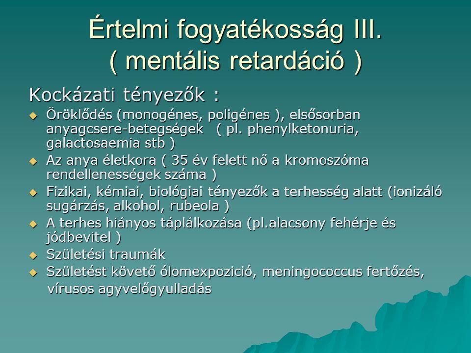 Értelmi fogyatékosság III. ( mentális retardáció ) Kockázati tényezők :  Öröklődés (monogénes, poligénes ), elsősorban anyagcsere-betegségek ( pl. ph