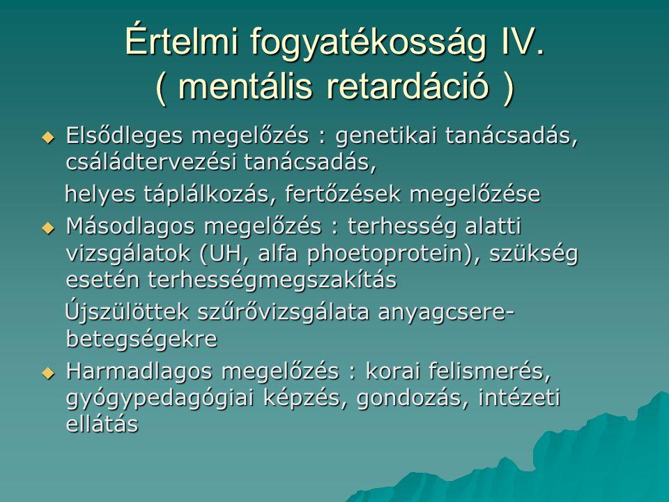 Értelmi fogyatékosság IV. ( mentális retardáció )  Elsődleges megelőzés : genetikai tanácsadás, csáládtervezési tanácsadás, helyes táplálkozás, fertő
