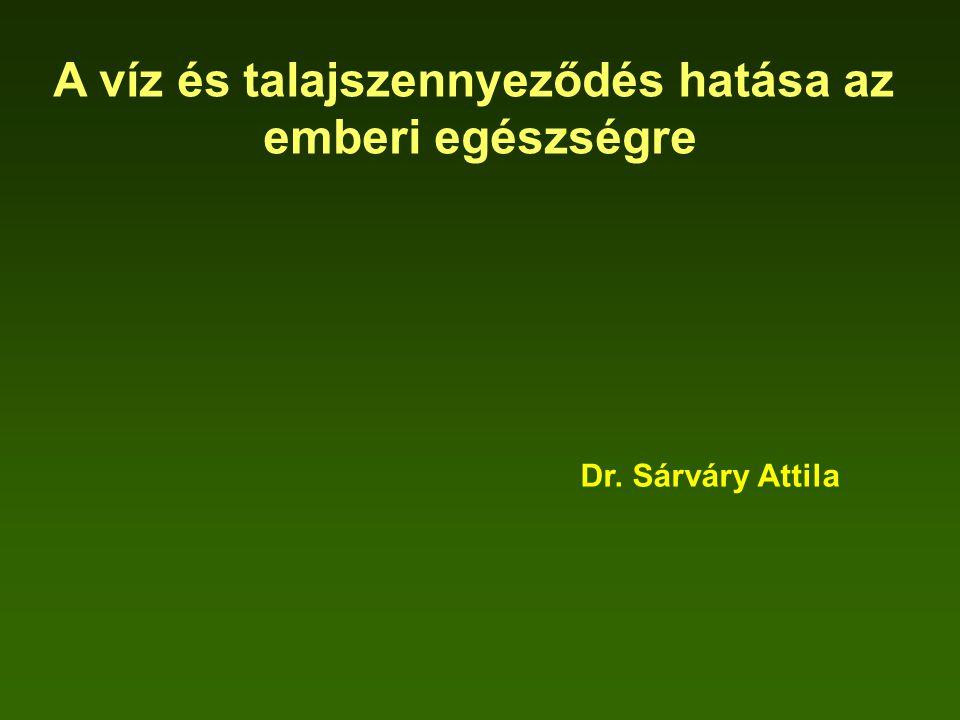 A víz és talajszennyeződés hatása az emberi egészségre Dr. Sárváry Attila