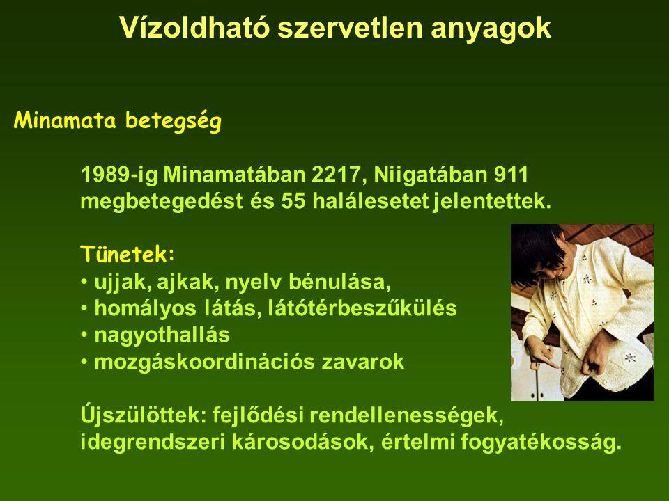 Vízoldható szervetlen anyagok Minamata betegség 1989-ig Minamatában 2217, Niigatában 911 megbetegedést és 55 halálesetet jelentettek. Tünetek: ujjak,