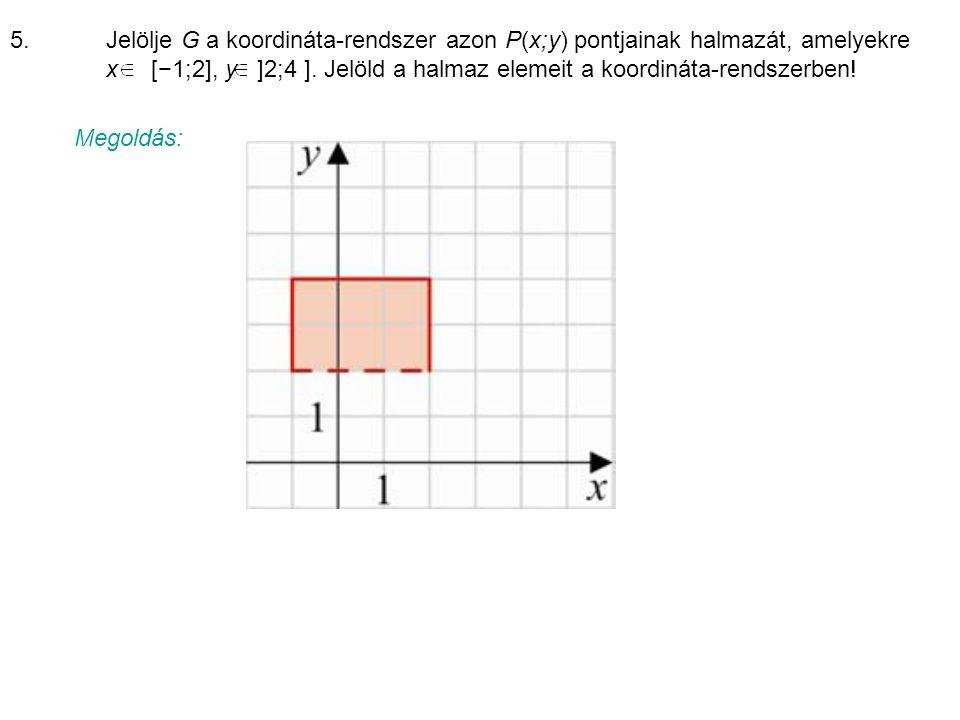5.Jelölje G a koordináta-rendszer azon P(x;y) pontjainak halmazát, amelyekre x [−1;2], y ]2;4 ].