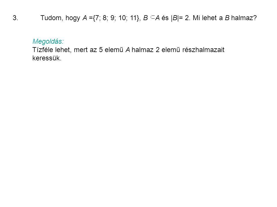 3.Tudom, hogy A ={7; 8; 9; 10; 11}, B A és |B|= 2.