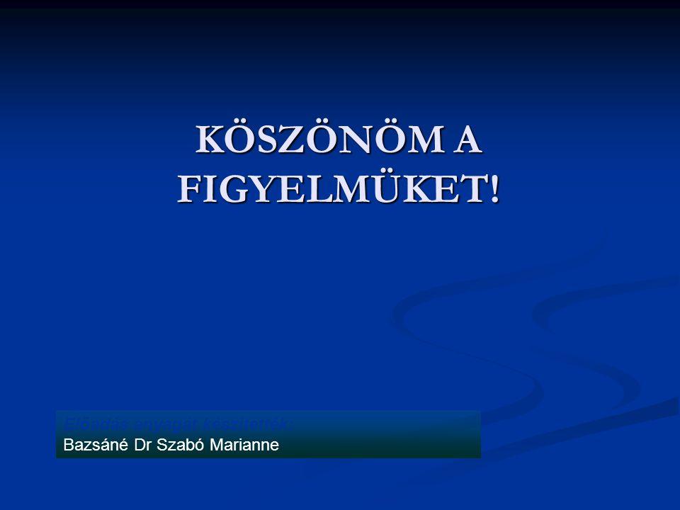 Előadás anyagát készítették: Bazsáné Dr Szabó Marianne KÖSZÖNÖM A FIGYELMÜKET!