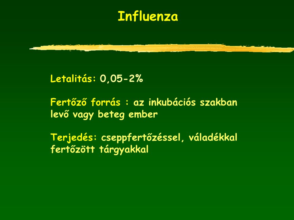 Influenza Letalitás: 0,05-2% Fertőző forrás : az inkubációs szakban levő vagy beteg ember Terjedés: cseppfertőzéssel, váladékkal fertőzött tárgyakkal