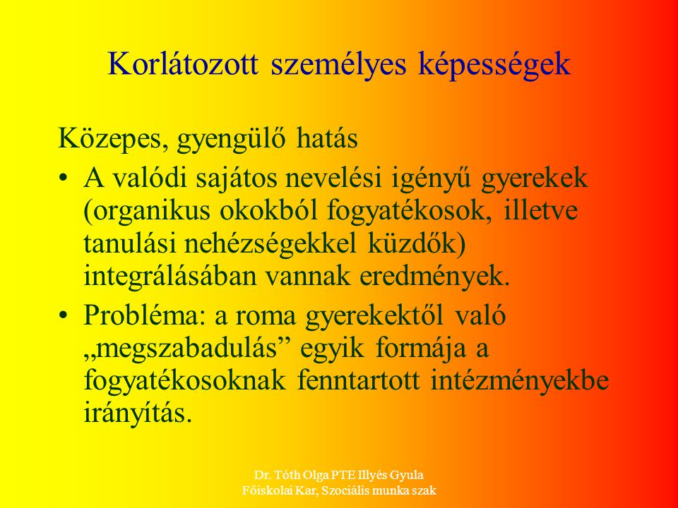 Dr. Tóth Olga PTE Illyés Gyula Főiskolai Kar, Szociális munka szak Korlátozott személyes képességek Közepes, gyengülő hatás A valódi sajátos nevelési