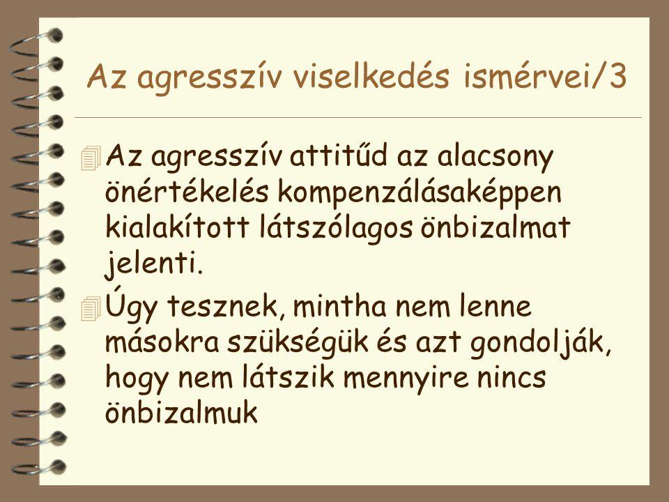 Az agresszív viselkedés ismérvei/3 4 Az agresszív attitűd az alacsony önértékelés kompenzálásaképpen kialakított látszólagos önbizalmat jelenti. 4 Úgy