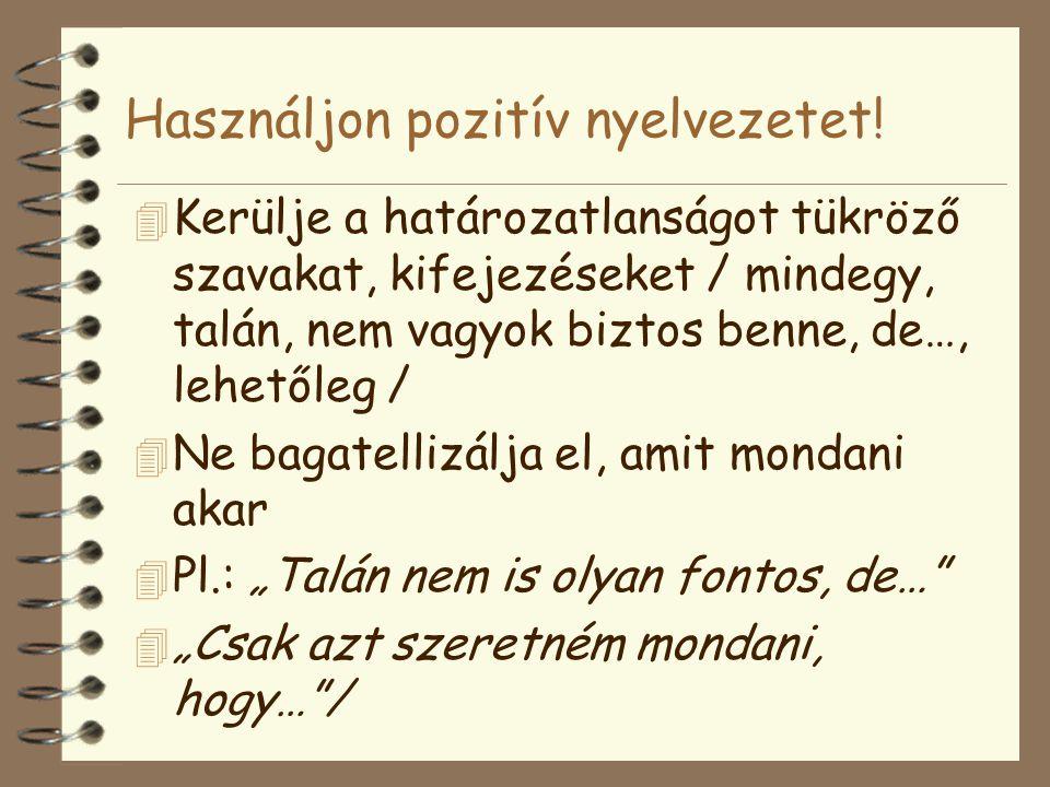 Használjon pozitív nyelvezetet! 4 Kerülje a határozatlanságot tükröző szavakat, kifejezéseket / mindegy, talán, nem vagyok biztos benne, de…, lehetőle