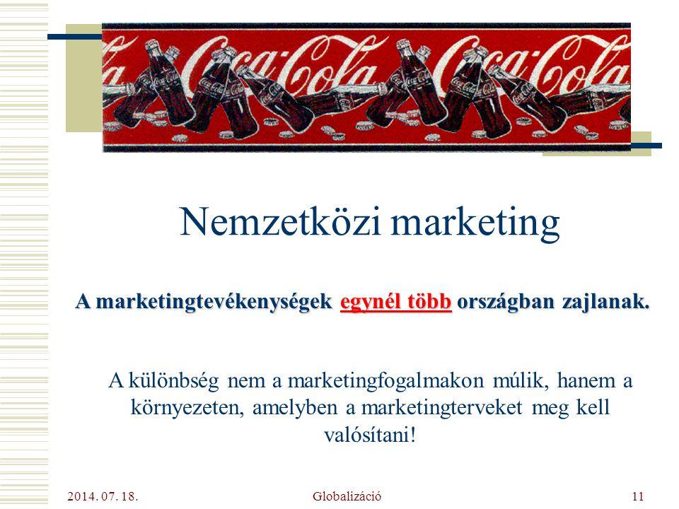 2014. 07. 18. Globalizáció11 Nemzetközi marketing A marketingtevékenységek egynél több országban zajlanak. A különbség nem a marketingfogalmakon múlik