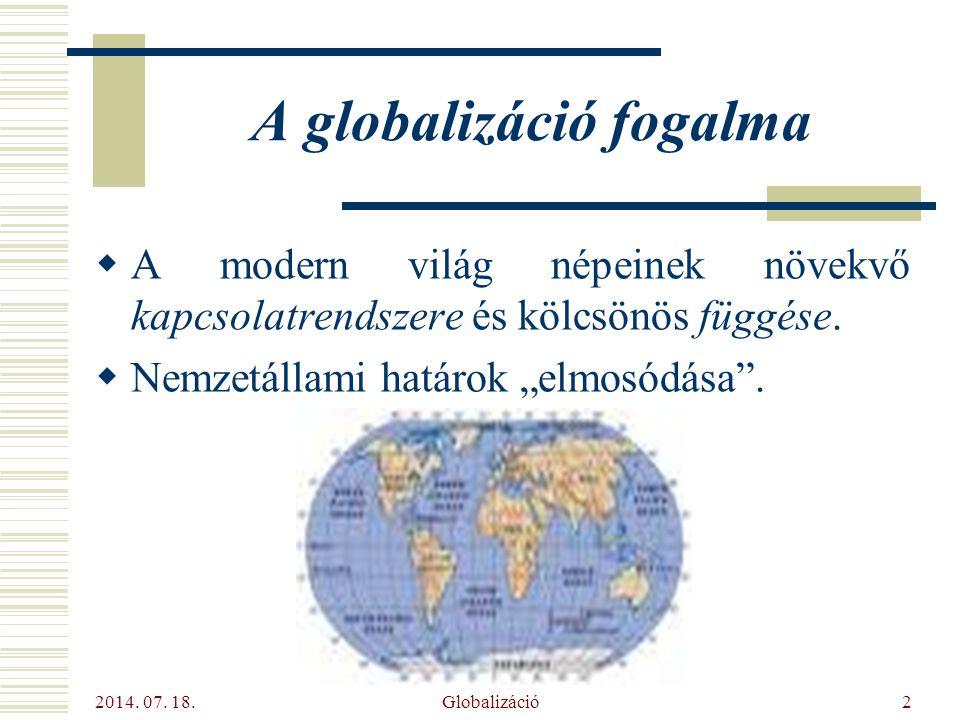 """2014. 07. 18. Globalizáció2 A globalizáció fogalma  A modern világ népeinek növekvő kapcsolatrendszere és kölcsönös függése.  Nemzetállami határok """""""