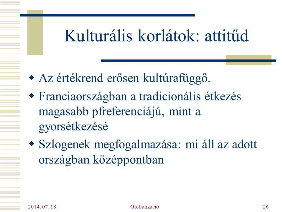 2014. 07. 18. Globalizáció26 Kulturális korlátok: attitűd  Az értékrend erősen kultúrafüggő.  Franciaországban a tradicionális étkezés magasabb pfre