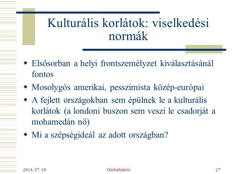 2014. 07. 18. Globalizáció27 Kulturális korlátok: viselkedési normák  Elsősorban a helyi frontszemélyzet kiválasztásánál fontos  Mosolygós amerikai,
